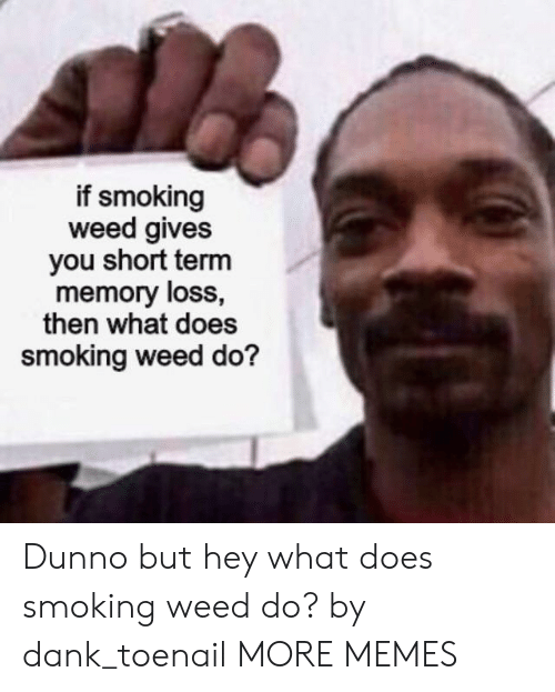 Short Term: if smoking  weed gives  you short term  memory loss,  then what does  smoking weed do? Dunno but hey what does smoking weed do? by dank_toenail MORE MEMES