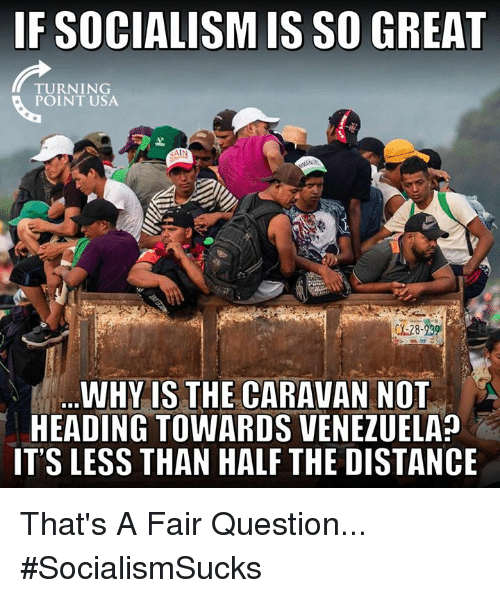 Memes, Socialism, and Venezuela: IF SOCIALISM IS SO GREAT  TURNING  POINT USA  AIN  WHY IS THE CARAVAN NOT  HEADING TOWARDS VENEZUELA?  IT'S LESS THAN HALF THE DISTANCE That's A Fair Question... #SocialismSucks