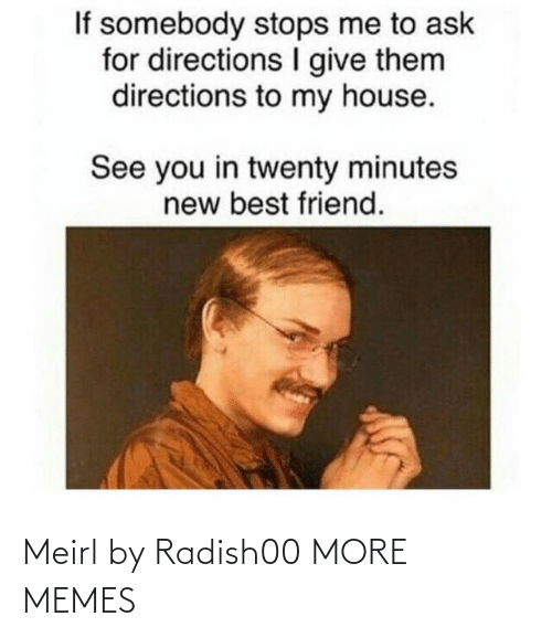Stops: If somebody stops me to ask  for directions give them  directions to my house.  See you in twenty minutes  new best friend. Meirl by Radish00 MORE MEMES