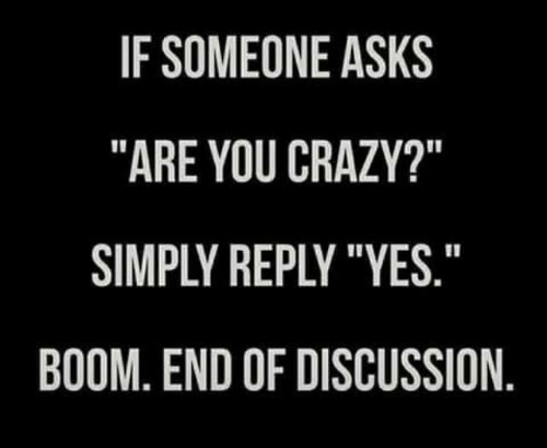 """Crazy, Dank, and Asks: IF SOMEONE ASKS  """"ARE YOU CRAZY?""""  SIMPLY REPLY """"YES  BOOM, END OF DISCUSSION"""