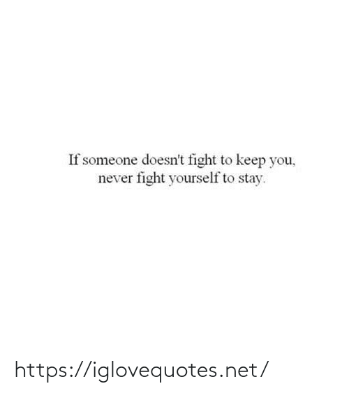 If Someone: If someone doesn't fight to keep you,  never fight yourself to stay. https://iglovequotes.net/