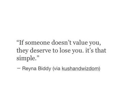"""Reyna: """"If someone doesn't value you,  they deserve to lose you. it's that  simple.  Reyna Biddy (via kushandwizdom)"""