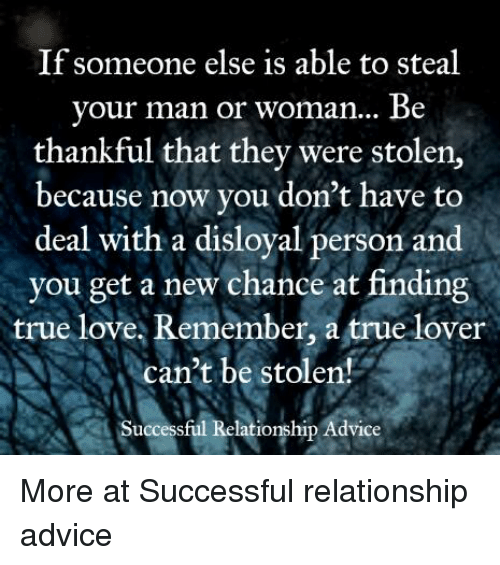 man-or-woman: If someone else is able to steal  your man or woman... Be  thankful that they were stolen,  because now you don't have to  deal with a disloyal person and  you get a new chance at finding  true love, Remember, a true lover  can't be stolen!  Successful Relationship Advice More at Successful relationship advice