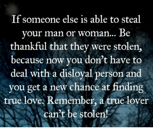 man-or-woman: If someone else is able to steal  your man or woman... Be  thankful that they were stolen,  because now you don't have to  deal with a disloyal person and  you get a new chance at finding  true love, Remember, a true lover  can't be stolen!