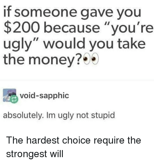 "Youre Ugly: If someone gave you  $200 because ""you're  ugly"" would you take  the money?  void-sapphic  absolutely. Im ugly not stupid The hardest choice require the strongest will"