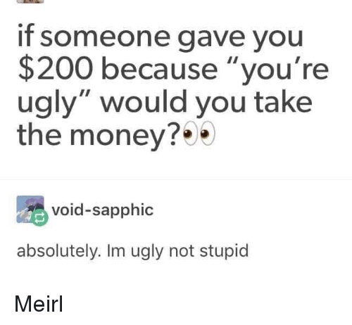 "Youre Ugly: if someone gave you  $200 because ""you're  ugly"" would you take  the money?*  void-sapphic  absolutely. Im ugly not stupid Meirl"