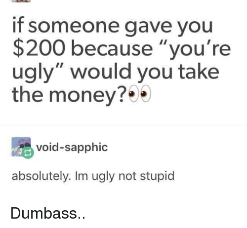 "Youre Ugly: if someone gave you  $200 because ""you're  ugly"" would you take  the money?*  void-sapphic  absolutely. Im ugly not stupid Dumbass.."