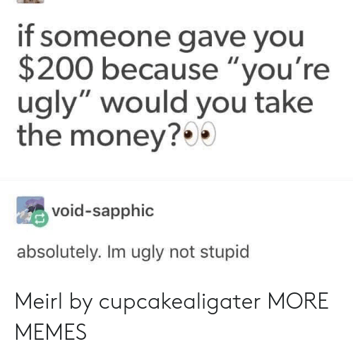 "Youre Ugly: if someone gave you  $200 because ""you're  ugly"" would you take  the money?*  void-sapphic  absolutely. Im ugly not stupid Meirl by cupcakealigater MORE MEMES"