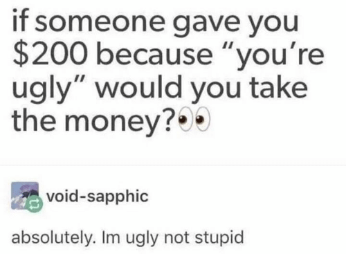 "Youre Ugly: if someone gave you  $200 because ""you're  ugly"" would you take  the money?  void-sapphic  absolutely. Im ugly not stupid"
