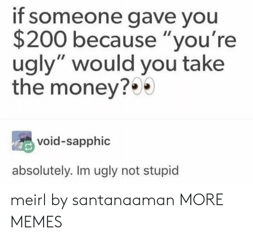 "Youre Ugly: if someone gave you  $200 because ""you're  ugly"" would you take  the money?  void-sapphic  absolutely. Im ugly not stupid meirl by santanaaman MORE MEMES"