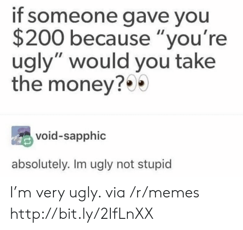 "Youre Ugly: if someone gave you  $200 because ""you're  ugly"" would you take  the money?  void-sapphic  absolutely. Im ugly not stupid I'm very ugly. via /r/memes http://bit.ly/2IfLnXX"