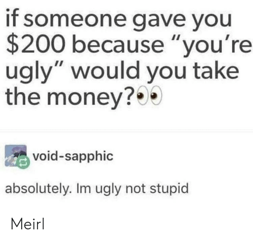 "Youre Ugly: if someone gave you  $200 because ""you're  ugly"" would you take  the money?0  void-sapphic  absolutely. Im ugly not stupid Meirl"