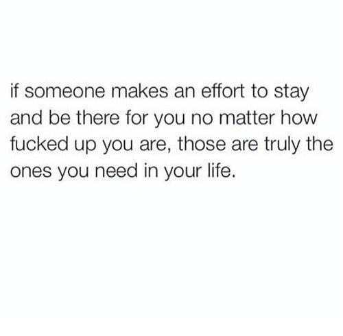 Life, How, and You: if someone makes an effort to stay  and be there for you no matter how  fucked up you are, those are truly the  ones you need in your life.