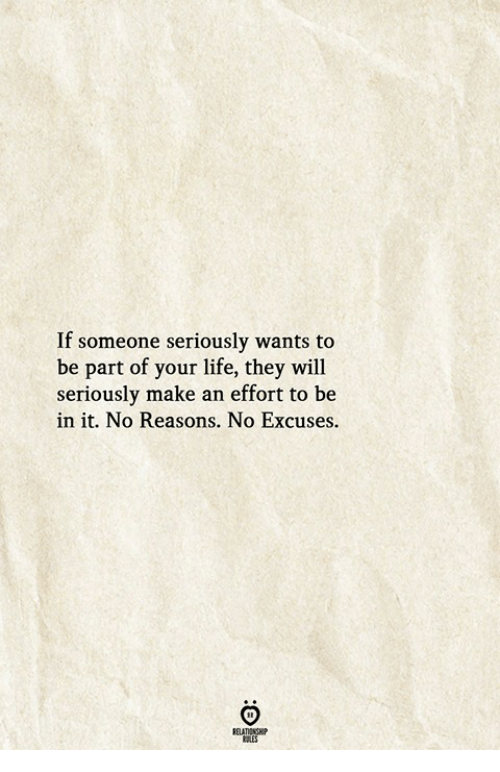 Life, Will, and Make: If someone seriously wants to  be part of your life, they will  seriously make an effort to be  in it. No Reasons. No Excuses