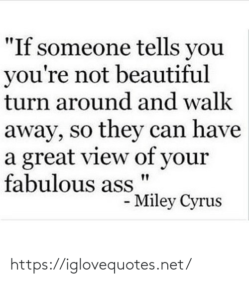 "Tells: ""If someone tells you  you're not beautiful  turn around and walk  away, so they can have  a great view of your  fabulous ass  - Miley Cyrus https://iglovequotes.net/"