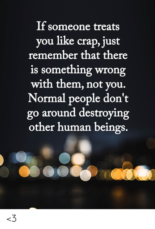 Memes, 🤖, and Human: If someone treats  you like crap, just  remember that there  is something wrong  with them, not you.  Normal people don't  go around destroying  other human beings. <3