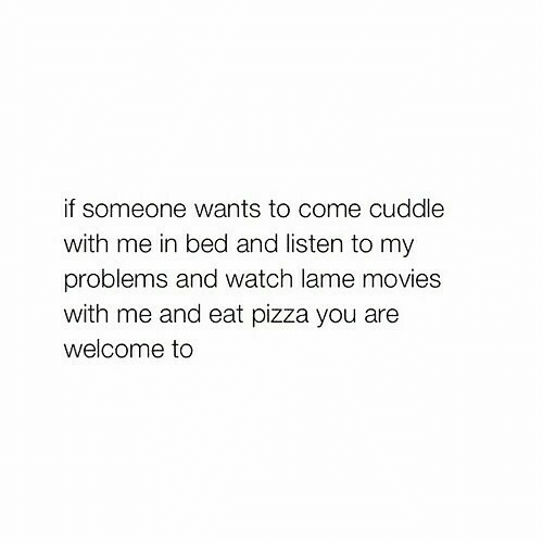 Cuddle With: if someone wants to come cuddle  with me in bed and listen to my  problems and watch lame movies  with me and eat pizza you are  welcome to