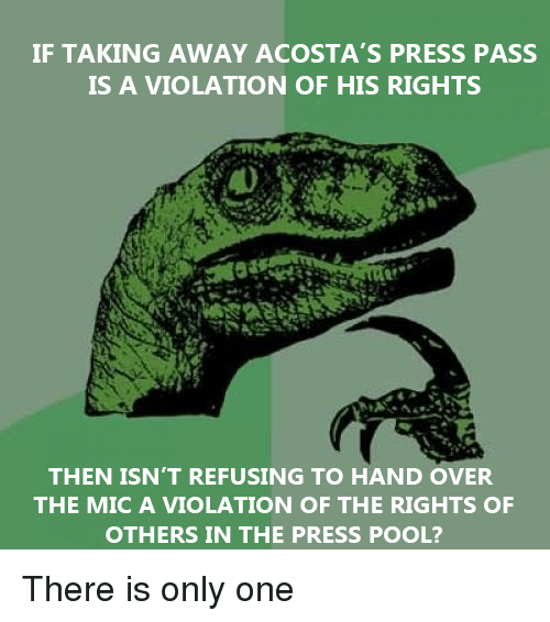 Pool, Only One, and One: IF TAKING AWAY ACOSTA'S PRESS PASS  S A VIOLATION OF HIS RIGHTS  0  THEN ISN'T REFUSING TO HAND OVER  THE MIC A VIOLATION OF THE RIGHTS OF  OTHERS IN THE PRESS POOL?