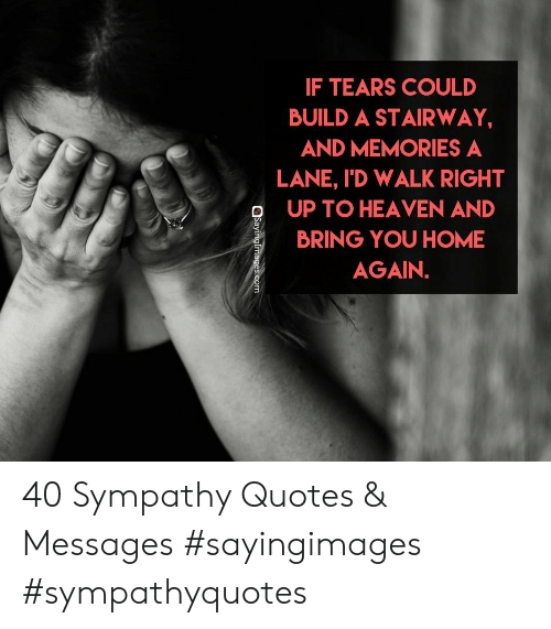 Heaven, Home, and Quotes: IF TEARS COULD  BUILD A STAIRWAY  AND MEMORIES A  LANE, I'D WALK RIGHT  OUP TO HEAVEN AND  BRING YOU HOME  AGAIN. 40 Sympathy Quotes & Messages #sayingimages #sympathyquotes