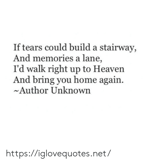 Heaven, Home, and Net: If tears could build a stairway,  And memories a lane,  I'd walk right up to Heaven  And bring you home again  Author Unknown https://iglovequotes.net/