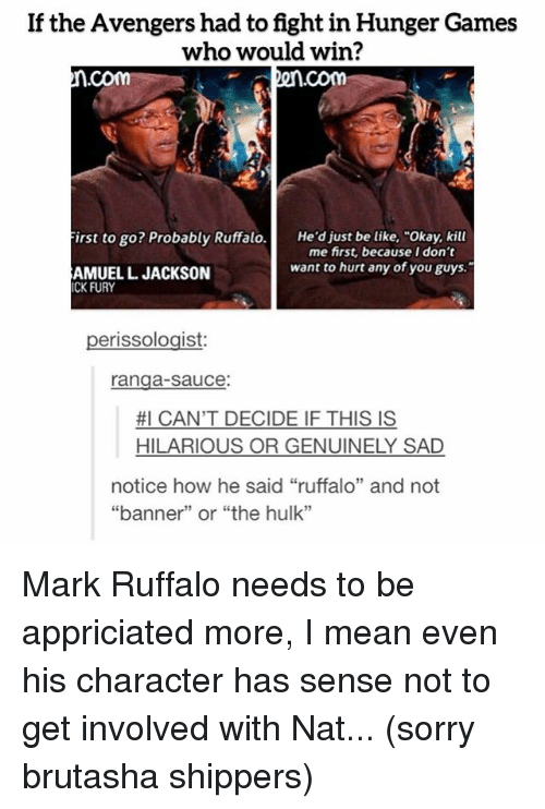 """Shippers: If the Avengers had to fight in Hunger Games  who would win?  Com  First to go? Probably Ruffalo  He'd just be like, """"Okay, kill  me first, because I don't  want to hurt any of you guys.""""  AMUELL JACKSON  ICK FURY  erissologist  ranga-sauce:  #I CAN'T DECIDE IF THIS IS  HILARIOUS OR GENUINELY SAD  notice how he said """"ruffalo"""" and not  """"banner"""" or """"the hulk"""" Mark Ruffalo needs to be appriciated more, I mean even his character has sense not to get involved with Nat... (sorry brutasha shippers)"""