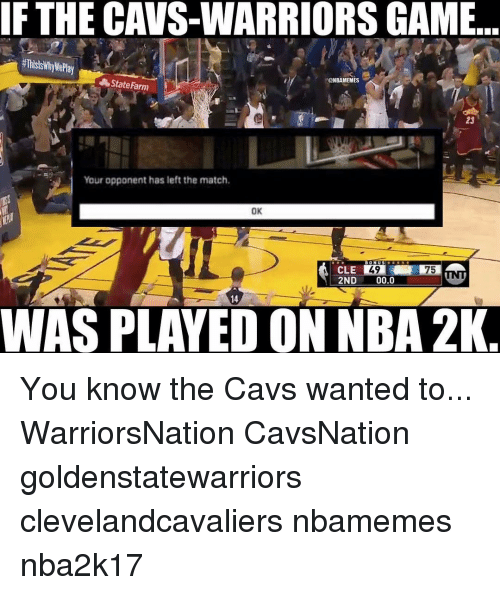 Cavs, Memes, and Nba: IF THE CAVS-WARRIORS GAME  @NBAMEMES  State Farm  Your opponent has left the match,  OK  49  WAS PLAYED ON NBA 2K You know the Cavs wanted to... WarriorsNation CavsNation goldenstatewarriors clevelandcavaliers nbamemes nba2k17