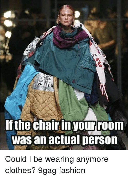 9gag, Clothes, and Fashion: If the chair inyourroom  was an actual person Could I be wearing anymore clothes?⠀ 9gag fashion