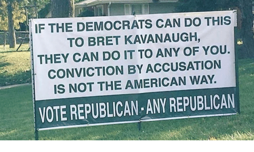 Bret: IF THE DEMOCRATS CAN DO THIS  TO BRET KAVANAUGH,  THEY CAN DO IT TO ANY OF YOU.  CONVICTION BY ACCUSATION  IS NOT THE AMERICAN WAY.  VOTE REPUBLICAN ANY REPUBLICAN
