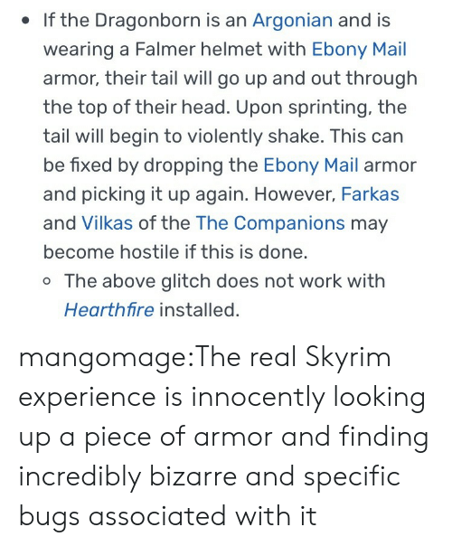 Head, Skyrim, and Tumblr: . If the Dragonborn is an Argonian and is  wearing a Falmer helmet with Ebony Mail  armor, their tail will go up and out through  the top of their head. Upon sprinting, the  tail will begin to violently shake. This can  be fixed by dropping the Ebony Mail armor  and picking it up again. However, Farkas  and Vilkas of the The Companions may  become hostile if this is done.  o The above glitch does not work with  Hearthfire installed. mangomage:The real Skyrim experience is innocently looking up a piece of armor and finding incredibly bizarre and specific bugs associated with it