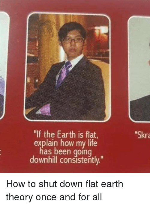 """Skr: """"If the Earth is flat  explain how my life  has been going  downhill consistently.""""  Skr How to shut down flat earth theory once and for all"""