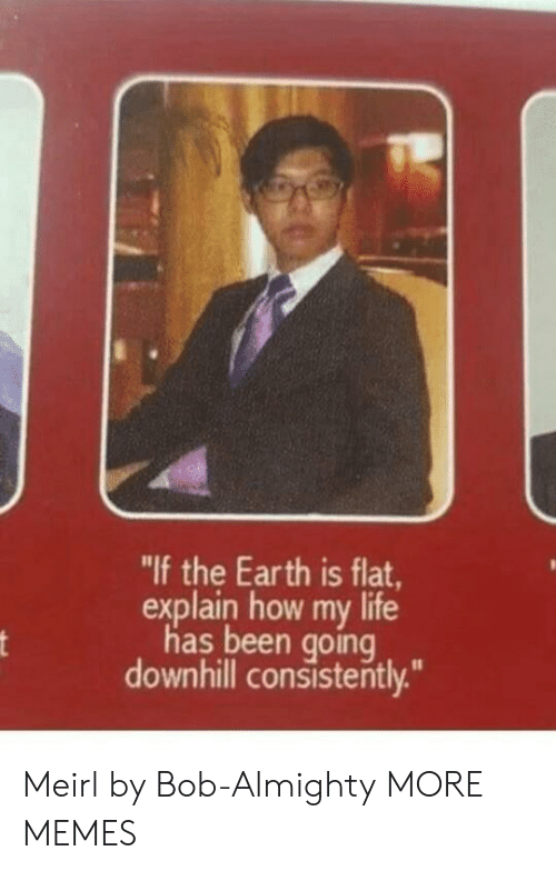 """almighty: """"If the Earth is flat,  explain how my life  has been going  downhill consisterntly. Meirl by Bob-Almighty MORE MEMES"""