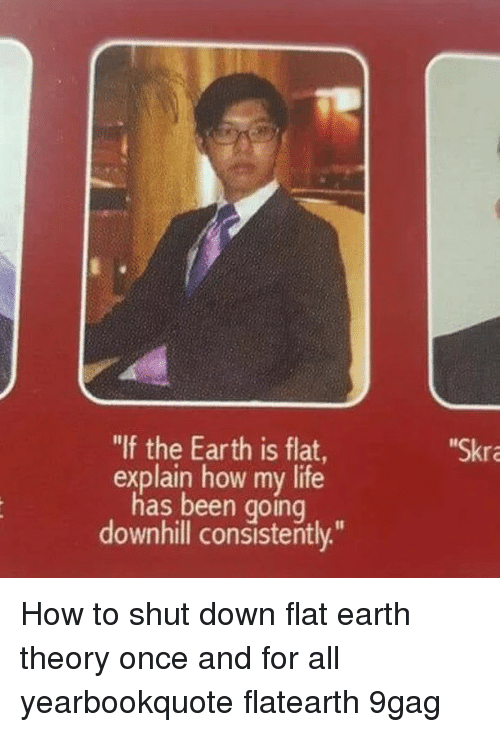 """9gag, Life, and Memes: """"If the Earth is flat  Skra  explain how my life  has been going  downhill consistently."""" How to shut down flat earth theory once and for all⠀ yearbookquote flatearth 9gag"""