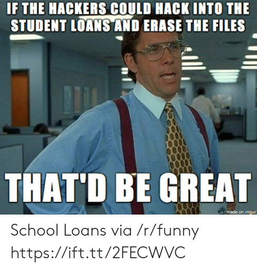 Funny, School, and Imgur: IF THE HACKERS COULD HACK INTO THE  STUDENT LOANS AND ERASE THE FILES  THAT'D BE GREAT  on imgur School Loans via /r/funny https://ift.tt/2FECWVC