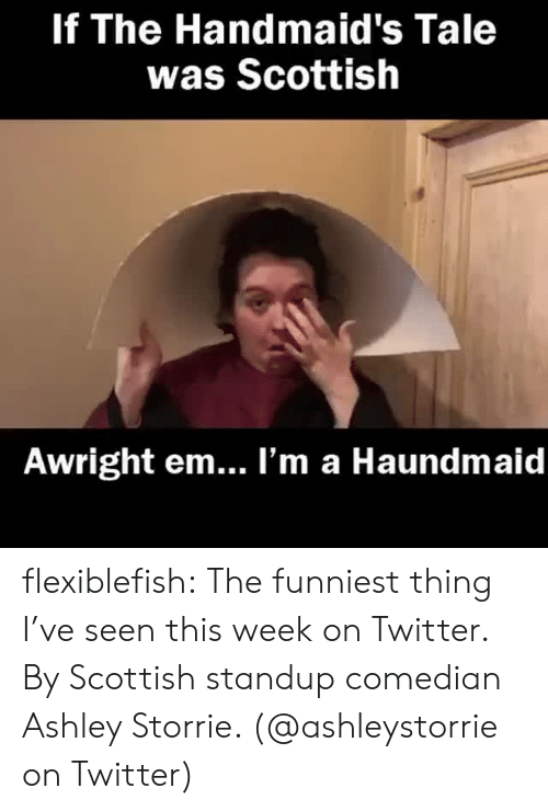 Standup: If The Handmaid's Tale  was Scottish  Awright em... l'm a Haundmaid flexiblefish: The funniest thing I've seen this week on Twitter. By Scottish standup comedian  Ashley Storrie. (@ashleystorrie on Twitter)