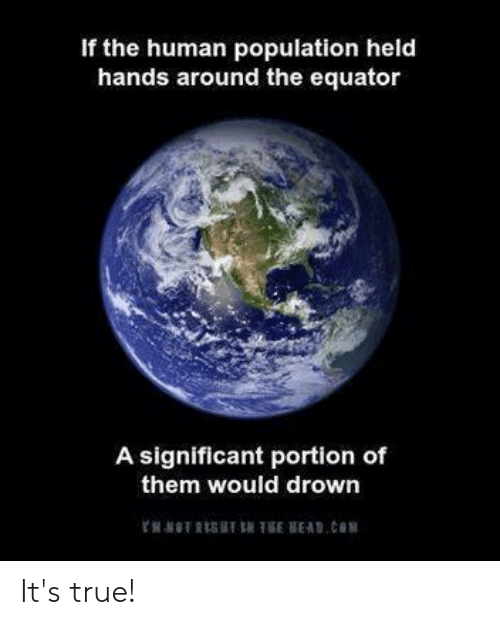 Memes, True, and 🤖: If the human population held  hands around the equator  A significant portion of  them would drown It's true!