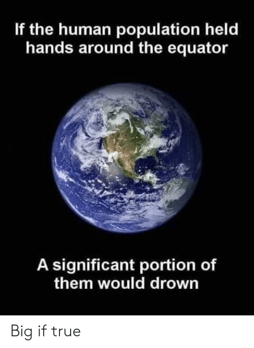 True, Human, and Big: If the human population held  hands around the equator  A significant portion of  them would drown Big if true