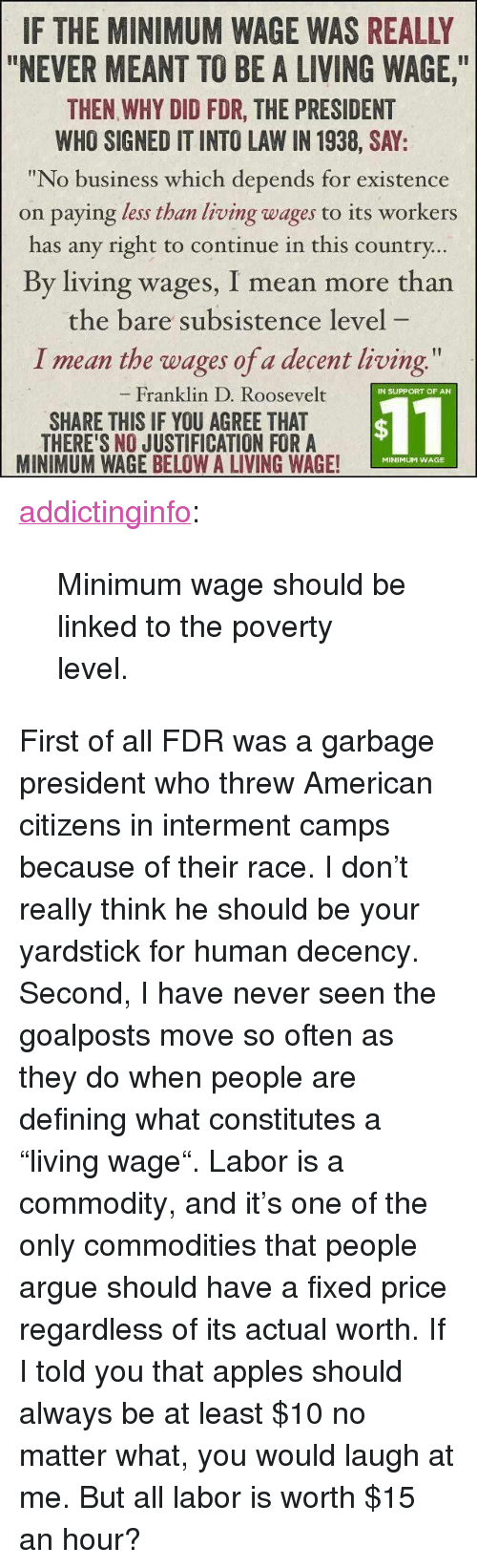 """Defining: IF THE MINIMUM WAGE WAS REALLY  """"NEVER MEANT TO BE A LIVING WAGE,  THEN WHY DID FDR, THE PRESIDENT  WHO SIGNED IT INTO LAW IN 1938, SAY:  """"No business which depends for existence  on paying less than living wages to its workers  has any right to continue in this country  By living wages, I mean more than  the bare subsistence level  I mean the wages of a decent living  Franklin D. Roosevelt  IN SUPPORT OF AN  SHARE THIS IF YOU AGREE THAT  THERE'S NO JUSTIFICATION FORA  MINIMUM WAGE BELOW A LIVING WAGE!  $11  MINIMUM WAGE <p><a href=""""http://addictinginfo.tumblr.com/post/83841892544/minimum-wage-should-be-linked-to-the-poverty"""" class=""""tumblr_blog"""">addictinginfo</a>:</p>  <blockquote><p>Minimum wage should be linked to the poverty level.</p></blockquote>  <p>First of all FDR was a garbage president who threw American citizens in interment camps because of their race. I don't really think he should be your yardstick for human decency.</p><p>Second, I have never seen the goalposts move so often as they do when people are defining what constitutes a """"living wage"""". Labor is a commodity, and it's one of the only commodities that people argue should have a fixed price regardless of its actual worth. If I told you that apples should always be at least $10 no matter what, you would laugh at me. But all labor is worth $15 an hour?</p>"""