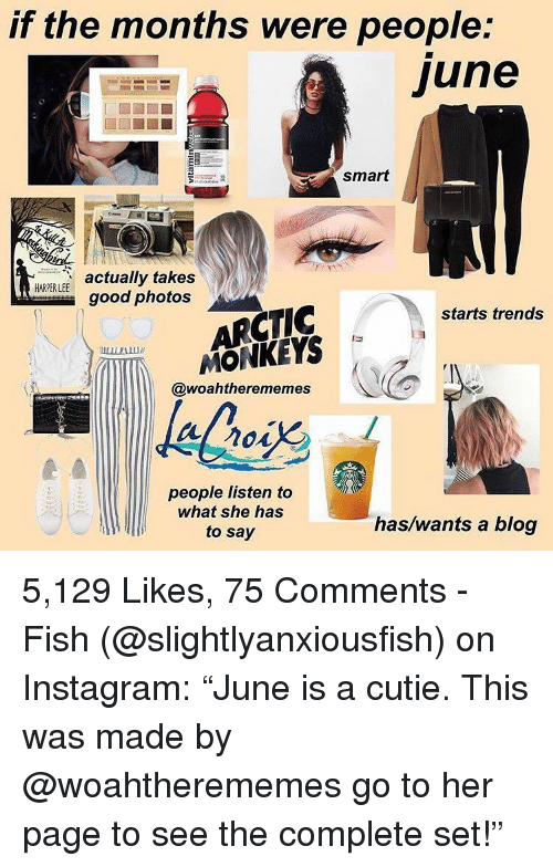 "arctic monkeys: if the months were people:  june  smart  actually takes  good photos  ARCTIC  MONKEYS  starts trends  (le  @woahtherememes  people listen to  what she has  to say  has/wants a blog 5,129 Likes, 75 Comments - Fish (@slightlyanxiousfish) on Instagram: ""June is a cutie. This was made by @woahtherememes go to her page to see the complete set!"""