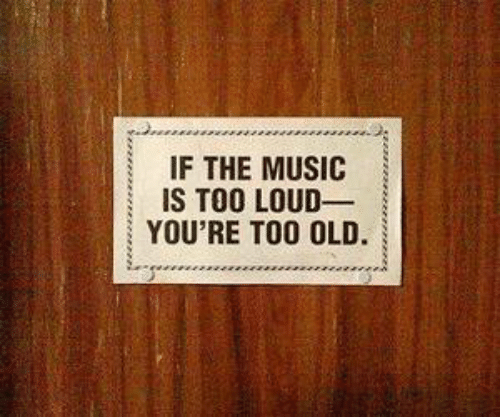 Music, Old, and Youre: IF THE MUSIC  | IS TOO LOUD-  YOU'RE TOO OLD.