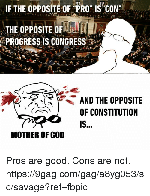 """mother of god: IF THE OPPOSITE OF PRO"""" IS CON  THE OPPOSITE OF  PROGRESS IS CONGRESS  AND THE OPPOSITE  OF CONSTITUTION  MOTHER OF GOD Pros are good. Cons are not. https://9gag.com/gag/a8yg053/sc/savage?ref=fbpic"""