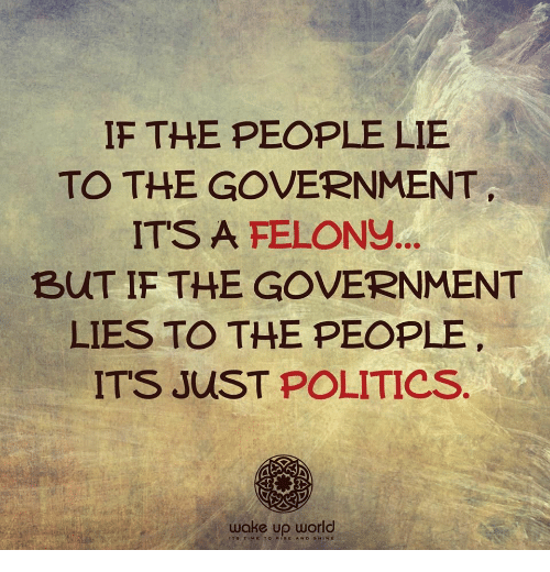 Politics, World, and Government: IF THE PEOPLE LIE  TO THE GOVERNMENT  IT'S A FELONS  BUT IF THE GOVERNMENT  LIES TO THE PEOPLE  ITS JUST POLITICS  wake up world