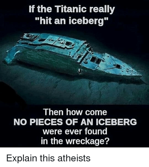 """wreckage: If the Titanic really  """"hit an iceberg""""  Then how come  NO PIECES OF AN ICEBERG  were ever found  in the wreckage? <p>Explain this  atheists</p>"""