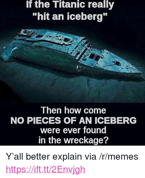 """wreckage: If the Titanic really  """"hit an iceberg""""  Then how come  NO PIECES OF AN ICEBERG  were ever found  in the wreckage? <p>Y'all better explain via /r/memes <a href=""""https://ift.tt/2Envjgh"""">https://ift.tt/2Envjgh</a></p>"""