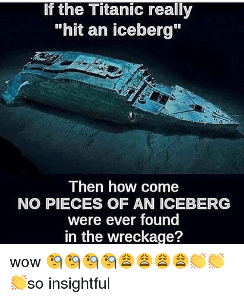 """wreckage: If the Titanic really  """"hit an iceberg""""  Then how come  NO PIECES OF AN ICEBERG  were ever found  in the wreckage? wow 🧐🧐🧐🧐😩😩😩😩👏👏👏so insightful"""