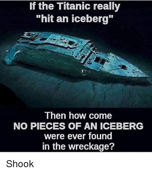 """wreckage: If the Titanic really  """"hit an iceberg""""  Then how come  NO PIECES OF AN ICEBERG  were ever found  in the wreckage? Shook"""