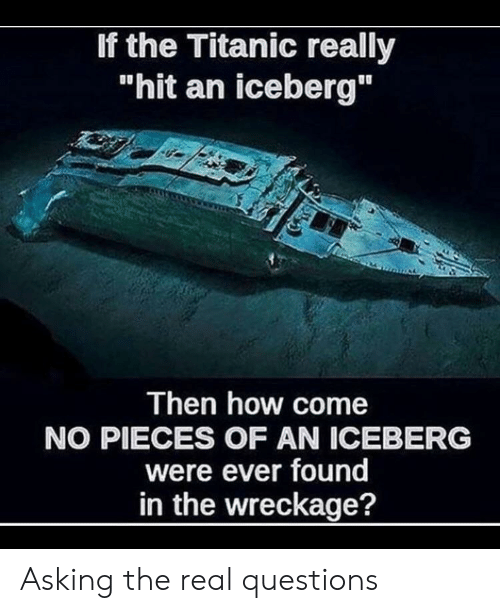 """wreckage: If the Titanic really  """"hit an iceberg""""  Then how come  NO PIECES OF AN ICEBERG  were ever found  in the wreckage? Asking the real questions"""