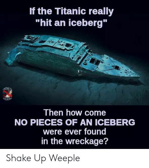 wreckage: If the Titanic really  hit an iceberg  Then how come  NO PIECES OF AN ICEBERG  were ever found  in the wreckage? Shake Up Weeple
