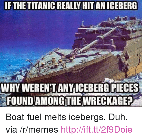 """wreckage: IF THE TITANIC REALLY HIT AN ICEBERG  WHY WEREN'T ANYICEBERG PIECES  FOUND AMONG THE WRECKAGE? <p>Boat fuel melts icebergs. Duh. via /r/memes <a href=""""http://ift.tt/2f9Doie"""">http://ift.tt/2f9Doie</a></p>"""