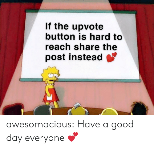 have-a-good-day: If the upvote  button is hard to  reach share the  post instead awesomacious:  Have a good day everyone 💕