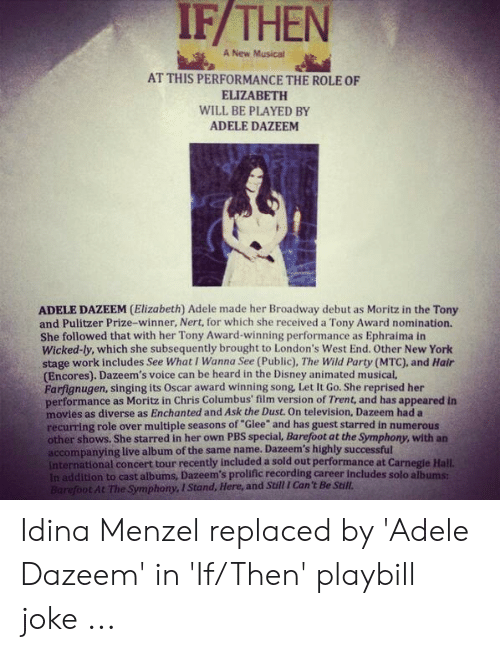 """Adele, Disney, and Movies: IF/THEN  A New Musical  AT THIS PERFORMANCE THE ROLE OF  ELIZABETH  WILL BE PLAYED BY  ADELE DAZEEM  ADELE DAZEEM (Elizabeth) Adele made her Broadway debut as Moritz in the Tony  and Pulitzer Prize-winner, Nert, for which she received a Tony Award nomination.  She followed that with her Tony Award-winning performance as Ephraima in  Wicked-ly, which she subsequently brought to London's West End. Other New York  stage work includes See What I Wanna See (Public), The Wild Party (MTC), and Hair  (Encores). Dazeem's voice can be heard in the Disney animated musical,  Farfignugen, singing its Oscar award winning song, Let It Go. She reprised her  performance as Moritz in Chris Columbus' film version of Trent, and has appeared in  movies as diverse as Enchanted and Ask the Dust. On television, Dazeem had a  recurring role over multiple seasons of """"Glee"""" and has guest starred in numerous  other shows. She starred in her own PBS special, Barefoot at the Symphony, with an  accompanying live album of the same name. Dazeem's highly successful  International concert tour recently included a sold out performance at Carnegie Hall.  In addition to cast albums, Dazeem's prolific recording career includes solo albums  Barefoot At The Symphony, I Stand, Here, and Still I Can't Be Still. Idina Menzel replaced by 'Adele Dazeem' in 'If/Then' playbill joke ..."""